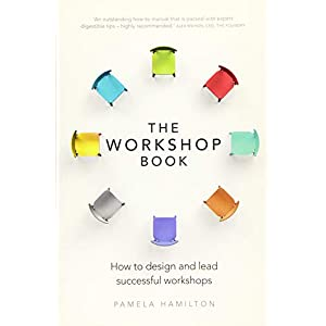 The Workshop Book: How to design and lead successful workshops Paperback – 5 May 2016