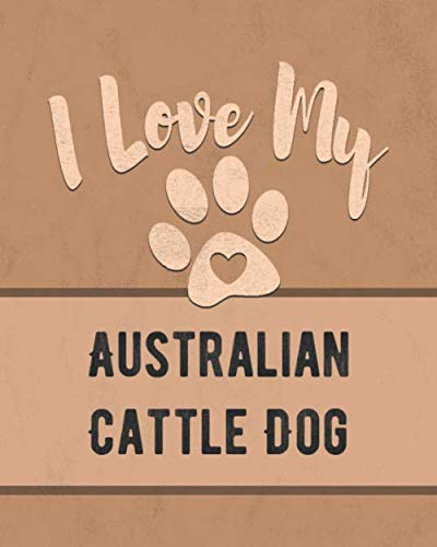 I Love My Australian Cattle Dog: Keep Track of Your Dog's Life, Vet, Health, Medical, Vaccinations and More for the Pet You Love ()
