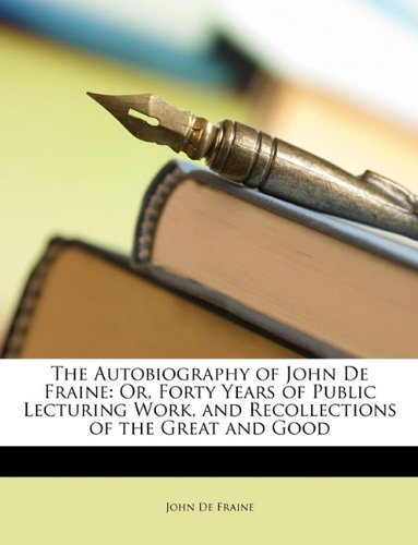 Read Online The Autobiography of John De Fraine: Or, Forty Years of Public Lecturing Work, and Recollections of the Great and Good pdf epub