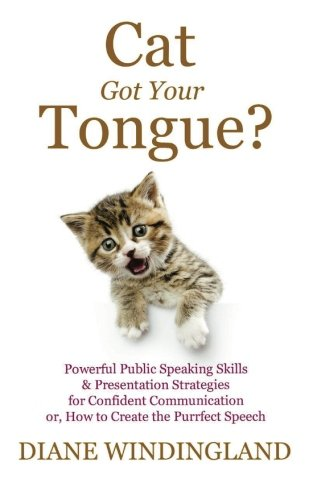 Cat Got Your Tongue?: Powerful Public Speaking Skills & Presentation Strategies for Confident Communication or, How to Create the Purrfect Speech