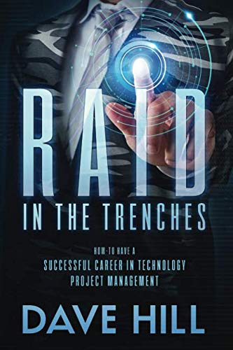 RAID IN THE TRENCHES: HOW TO HAVE A SUCCESSFUL CAREER IN TECHNOLOGY PROJECT MANAGEMENT