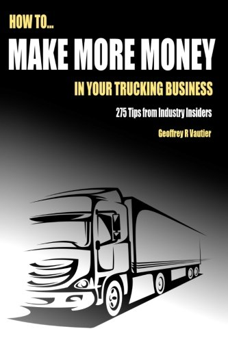 How to Make More Money in Your Trucking Business: 275 Tips from Industry Insiders