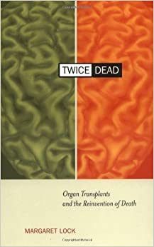 Book By Margaret Lock Twice Dead: Organ Transplants and the Reinvention of Death (California Series in Public Anthropology