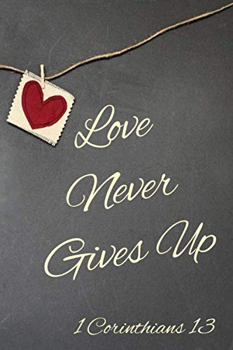 Love Never Gives Up: Custom Designed Interior - Guided Prayer Journal / Notebook - 1 Corinthians 13 (1 Corinthians 13 New King James Version)