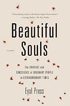 Beautiful Souls: The Courage and Conscience of Ordinary People in Extraordinary Times by [Press, Eyal]
