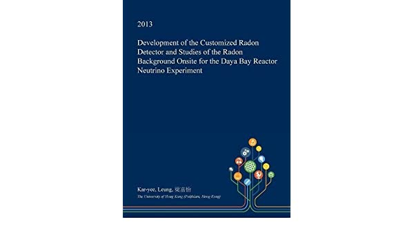 Development of the Customized Radon Detector and Studies of the Radon Background Onsite for the Daya Bay Reactor Neutrino Experiment: 9781361320006: ...