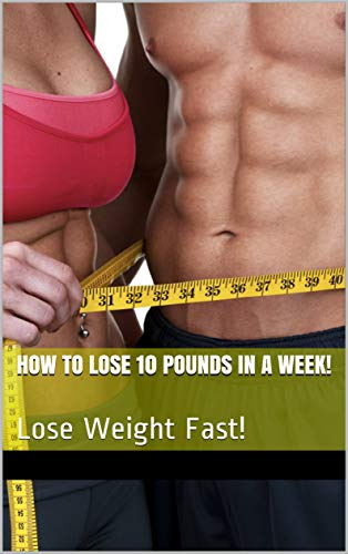Amazon Com How To Lose 10 Pounds In A Week Lose Weight Fast