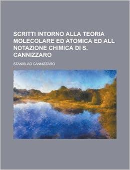 Scritti intorno alla teoria molecolare ed atomica ed all notazione chimica di S. Cannizzaro: Stanislao Cannizzaro: 9781230186269: Amazon.com: Books
