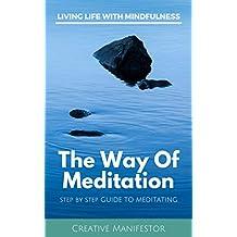 The Way Of Meditation: Step By Step Guide To Meditating: Mantra, Loving Kindness, Kundalini, Transcendental, Zazen, Trataka, Mindfulness, Vipassana, Guided Meditation