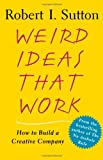 Weird Ideas That Work: How to Build a Creative Company, Robert I. Sutton, 0743227883
