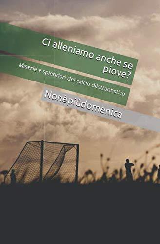 Ci alleniamo anche se piove?: Miserie e splendori del calcio dilettantistico (Italian Edition)