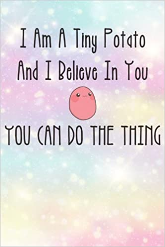 i m a tiny potato and i believe in you you can do the thing kawaii
