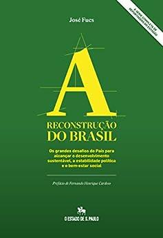 A Reconstrução do Brasil: Os grandes desafios do País para alcançar o desenvolvimento sustentável, a estabilidade política e o bem-estar social por [Fucs, José]