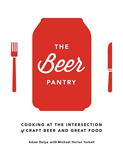 The Beer Pantry: Cooking at the Intersection of Craft Beer and Great Food by Adam Dulye, Michael Harlan Turkell