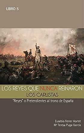 """LOS REYES QUE NUNCA REINARON: Los Carlistas.: """"Reyes"""" o pretendientes al trono de España (Biografías Históricas nº 5) eBook: HORTET, EUSEBIO FERRER: Amazon.es: Tienda Kindle"""