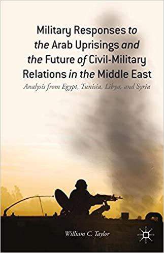 Book Military Responses to the Arab Uprisings and the Future of Civil-Military Relations in the Middle East: Analysis from Egypt, Tunisia, Libya, and Syria
