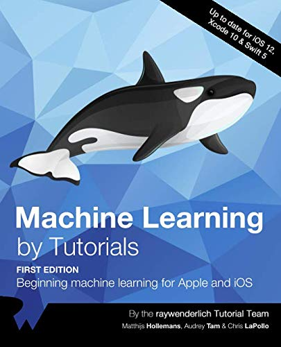 Machine Learning by Tutorials (First Edition): Beginning machine learning for Apple and iOS