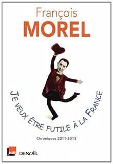 Je veux être futile à la France : chroniques 2011-2013, Morel, François