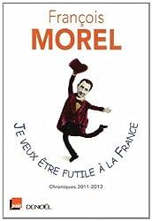 Je veux être futile à la France: Chroniques 2011-2013