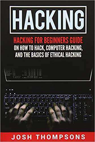 Hacking Hacking For Beginners Guide On How To Hack Computer Hacking And The Basics Of Ethical Hacking Hacking Books Thompsons Josh 9781546548935 Amazon Com Books