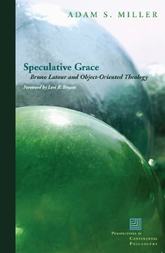 Speculative Grace: Bruno Latour and Object-Oriented Theology (Perspectives in Continental Philosophy)