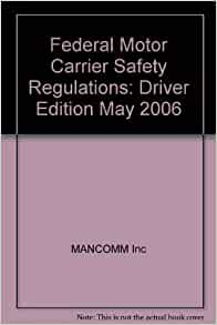 Federal Motor Carrier Safety Regulations Driver Edition May 2006 Mancomm Inc 9781599590097