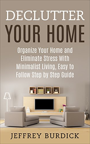 Declutter Your Home: Organize Your Home and Eliminate Stress with Minimalist Living, Easy to Follow Step by Step Guide (Minimalist Living, Organization, Simplify, Optimize)