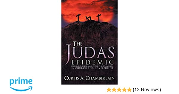 The Judas Epidemic: Exposing the Betrayal of the Christian Faith in Church and Government
