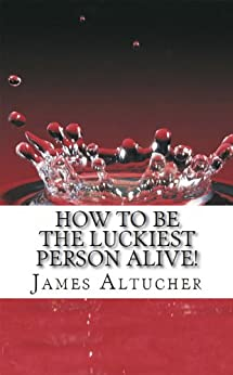 How To Be The Luckiest Person Alive! by [Altucher, James]