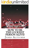 How To Be The Luckiest Person Alive!