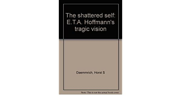 A HOFFMANNS TRAGIC VISION. T THE SHATTERED SELF: E