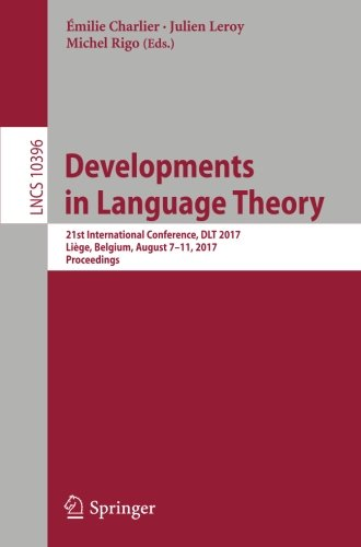 Developments in Language Theory: 21st International Conference, DLT 2017, Liège, Belgium, August 7-11, 2017, Proceedings (Lecture Notes in Computer Science) by Springer