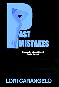 PAST MISTAKES: Biography of an Alleged Serial Rapist by [Carangelo, Lori]