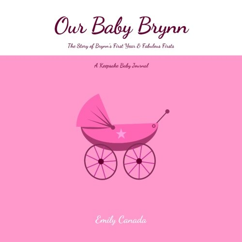 Our Baby Brynn, The Story of Brynn's First Year and Fabulous Firsts, A Keepsake Baby Journal