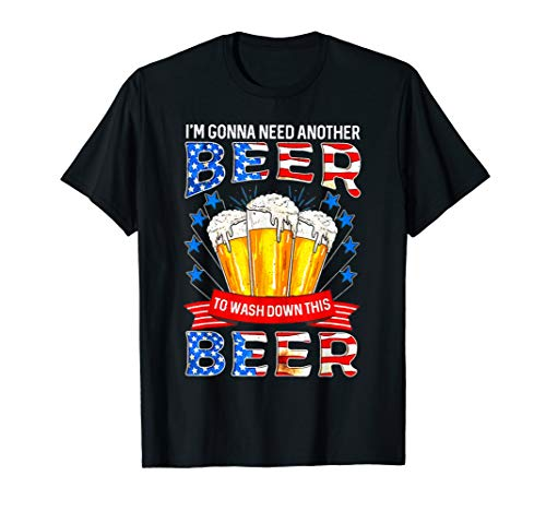 Another Beer - I'm Gonna Need Another Beer To Wash Down This Beer T-Shirt