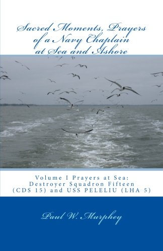 Sacred Moments, Prayers of a Navy Chaplain at Sea and Ashore: Volume I: Prayers at Sea: Destroyer Squadron Fifteen (CDS 15) and USS PELELIU (LHA 5) (Volume 1)