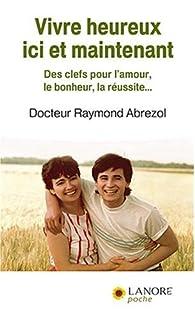 Vivre heureux ici et maintenant : des clefs pour l'amour, le bonheur, la réussite..., Abrezol, Raymond
