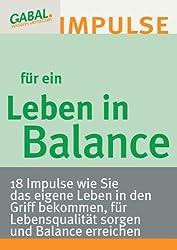 Leben in Balance: 18 Impulse wie Sie das eigene Leben in den Griff bekommen, für Lebensqualität sorgen und Balance erreichen
