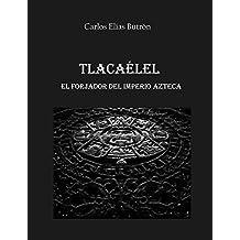 Tlacaélel el Forjador del Imperio Azteca (Spanish Edition)