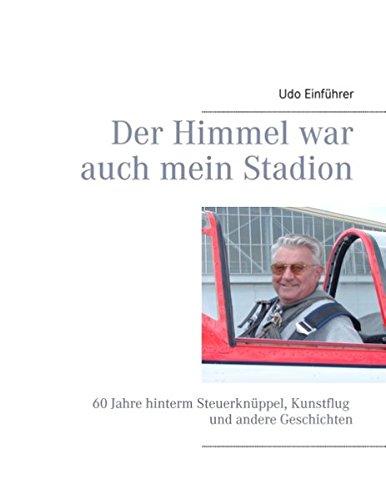 Der Himmel war auch mein Stadion: 60 Jahre hinterm Steuerknüppel, Kunstflug und andere Geschichten