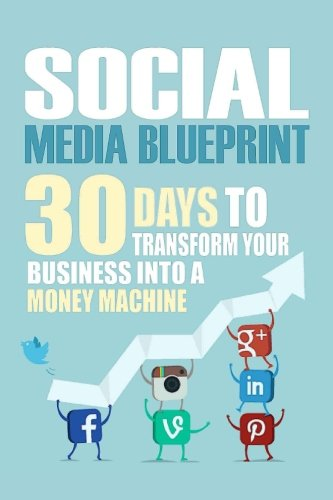 Social Media Blueprint: 30 Days To Transform Your Business Into A Money Machine (The Socia