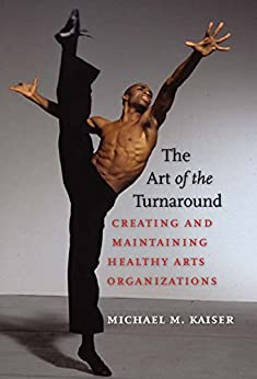 The Art of the Turnaround: Creating and Maintaining Healthy Arts Organizations by [Kaiser, Michael M.]