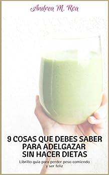 9 Cosas que Debes Saber para Adelgazar Sin Hacer Dietas: Librillo guía para perder peso comiendo y ser feliz (Spanish Edition) by [Roa, Andrea]