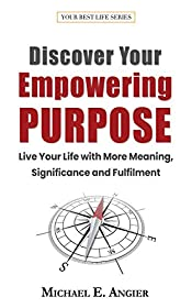 Discover Your Empowering Purpose: Live Your Life with More Meaning, Significance and Fulfillment (Your Best Life Book 3)