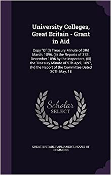 University Colleges, Great Britain - Grant in Aid: Copy 'Of (I) Treasury Minute of 3Rd March, 1896, (Ii) the Reports of 31St December 1896 by the ... Report of the Committee Dated 20Th May, 18
