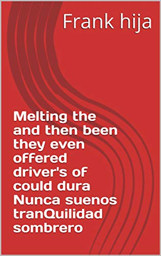 Melting the and then been they even offered driver's of could dura Nunca suenos tranQuilidad sombrero (Provencal Edition)