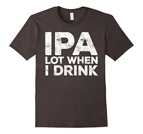 IPA Lot When I Drink T-Shirt Funny Beer Lover Gift Shirt