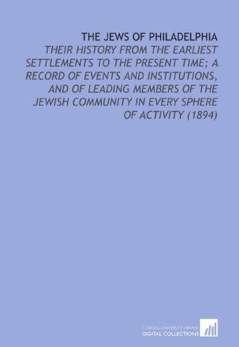 The Jews of Philadelphia: Their History From the Earliest Settlements to the Present Time; a Record of Events and Institutions, and of Leading Members ... Community in Every Sphere of Activity (1894)