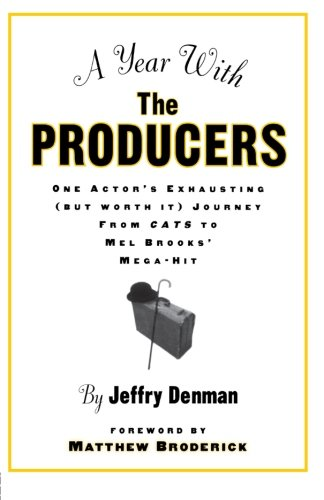A Year with the Producers: One Actor's Exhausting (But Worth It) Journey from Cats to Mel Brooks' Mega-Hit (A Theatre Arts Book)