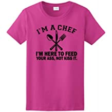 I'm a Chef I'm Here to Feed Your Ass Not Kiss It Ladies T-Shirt